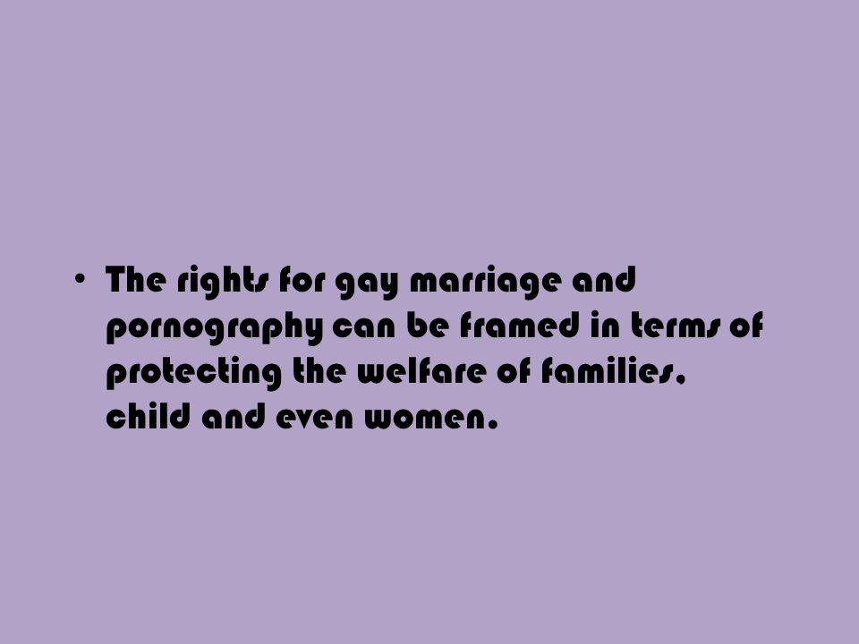 The rights for gay marriage and pornography can be framed in terms of protecting the welfare of families, child and even women.
