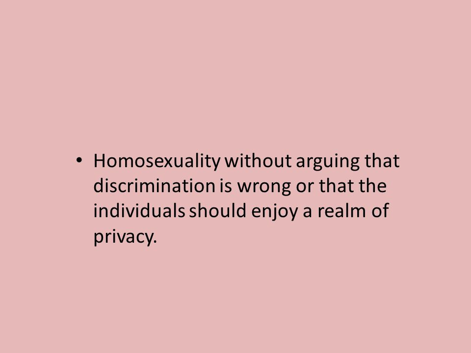 Homosexuality without arguing that discrimination is wrong or that the individuals should enjoy a realm of privacy.
