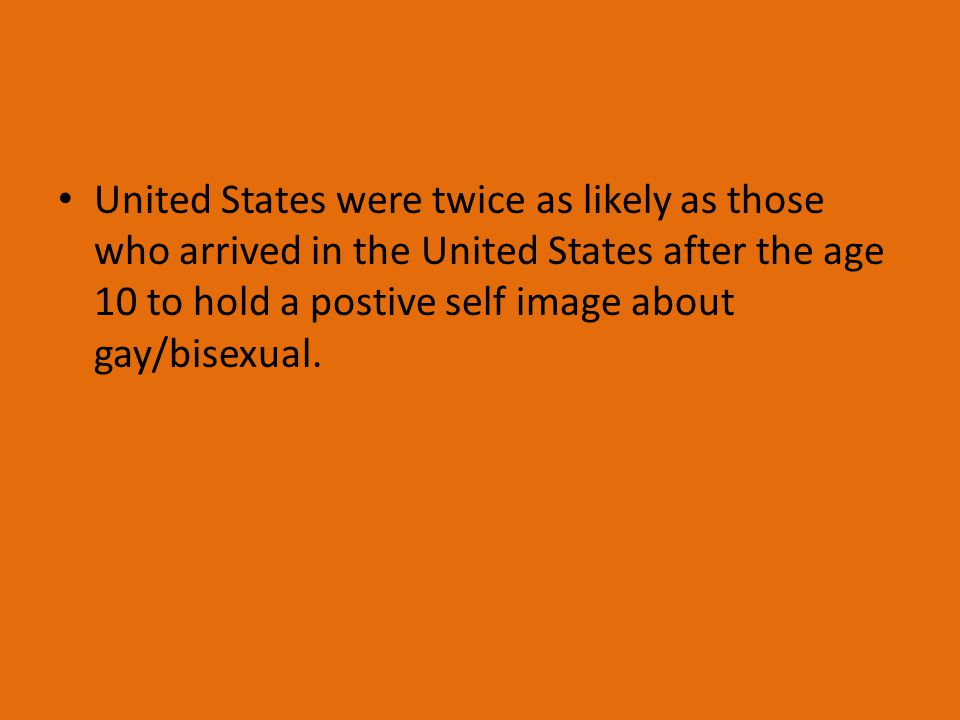United States were twice as likely as those who arrived in the United States after the age 10 to hold a postive self image about gay/bisexual.