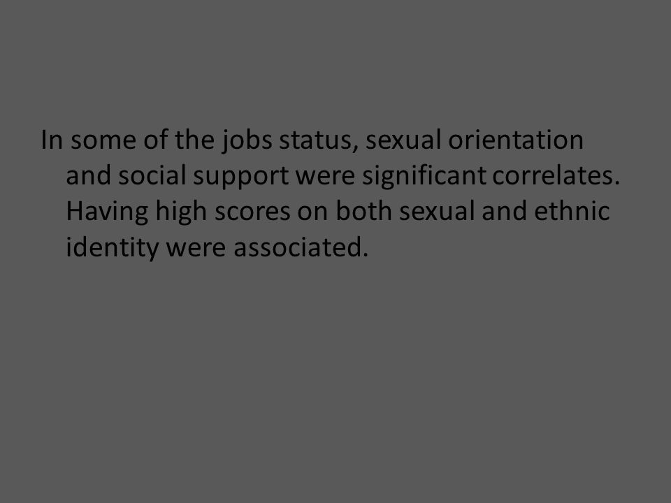 In some of the jobs status, sexual orientation and social support were significant correlates.