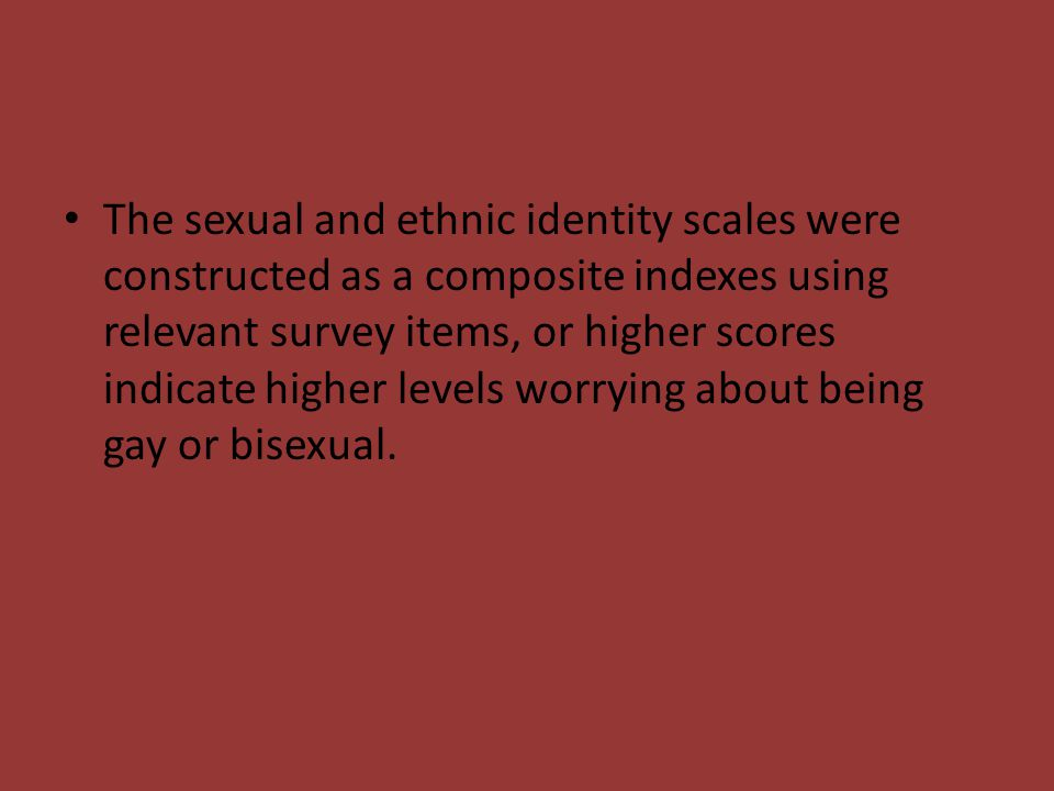 The sexual and ethnic identity scales were constructed as a composite indexes using relevant survey items, or higher scores indicate higher levels worrying about being gay or bisexual.