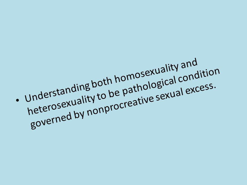Understanding both homosexuality and heterosexuality to be pathological condition governed by nonprocreative sexual excess.