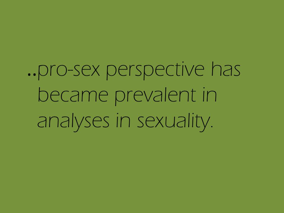 .. pro-sex perspective has became prevalent in analyses in sexuality.
