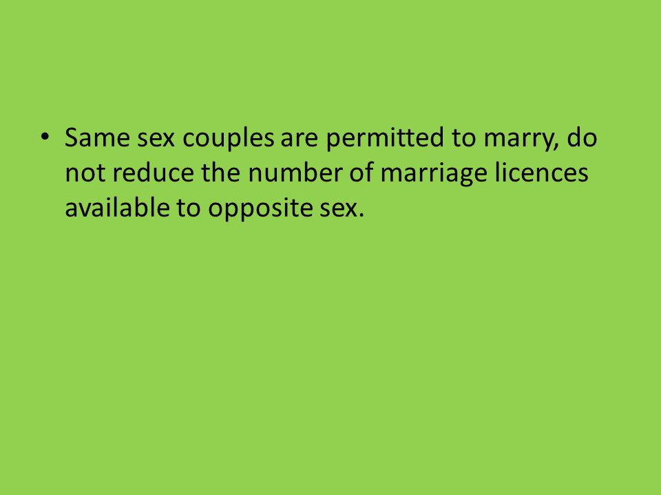 Same sex couples are permitted to marry, do not reduce the number of marriage licences available to opposite sex.
