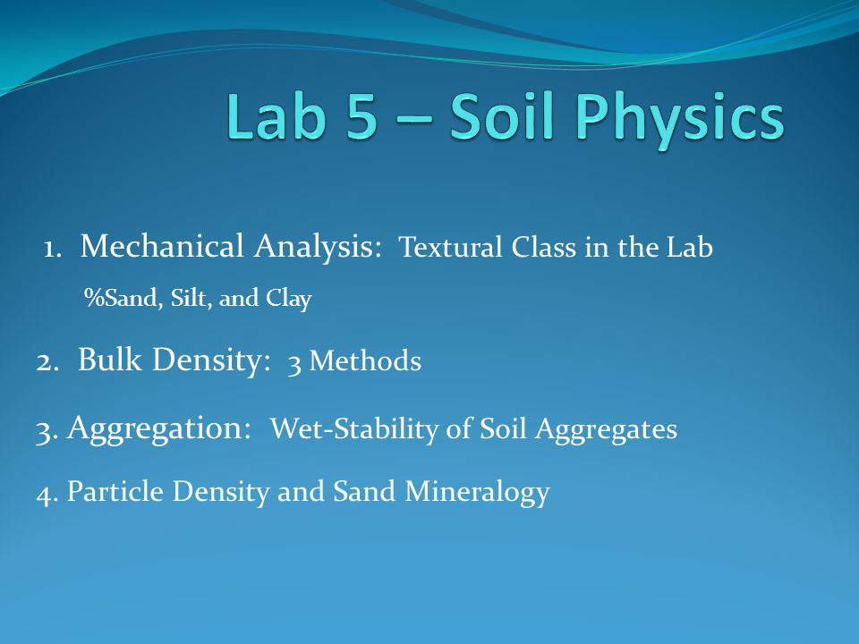 1. Mechanical Analysis: Textural Class in the Lab %Sand, Silt, and Clay 2. Bulk Density: 3 Methods 3. Aggregation: Wet-Stability of Soil Aggregates 4.