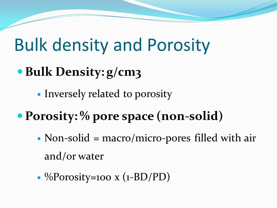 Bulk density and Porosity Bulk Density: g/cm3 Inversely related to porosity Porosity: % pore space (non-solid) Non-solid = macro/micro-pores filled wi