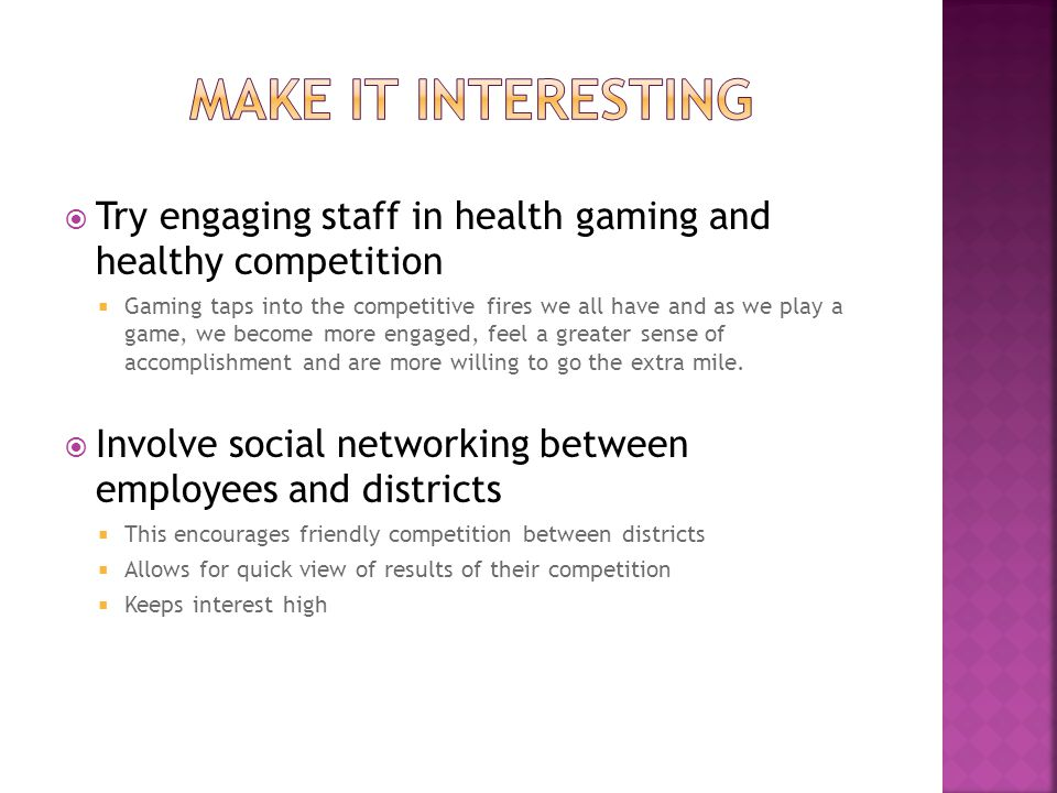  Try engaging staff in health gaming and healthy competition  Gaming taps into the competitive fires we all have and as we play a game, we become more engaged, feel a greater sense of accomplishment and are more willing to go the extra mile.