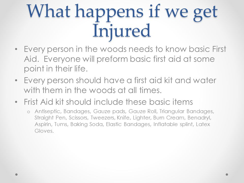 What happens if we get Injured Every person in the woods needs to know basic First Aid.
