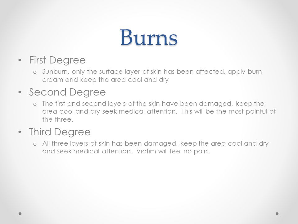 Burns First Degree o Sunburn, only the surface layer of skin has been affected, apply burn cream and keep the area cool and dry Second Degree o The first and second layers of the skin have been damaged, keep the area cool and dry seek medical attention.
