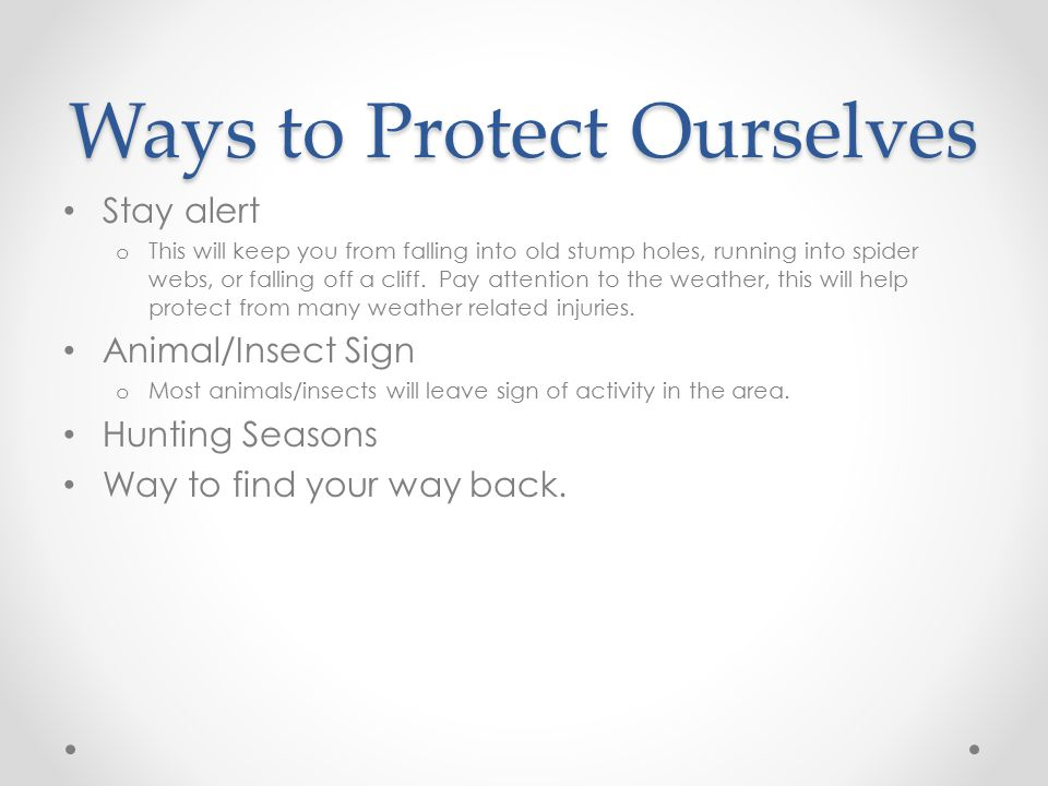Ways to Protect Ourselves Stay alert o This will keep you from falling into old stump holes, running into spider webs, or falling off a cliff.