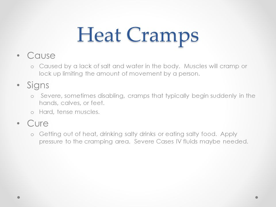 Heat Cramps Cause o Caused by a lack of salt and water in the body.