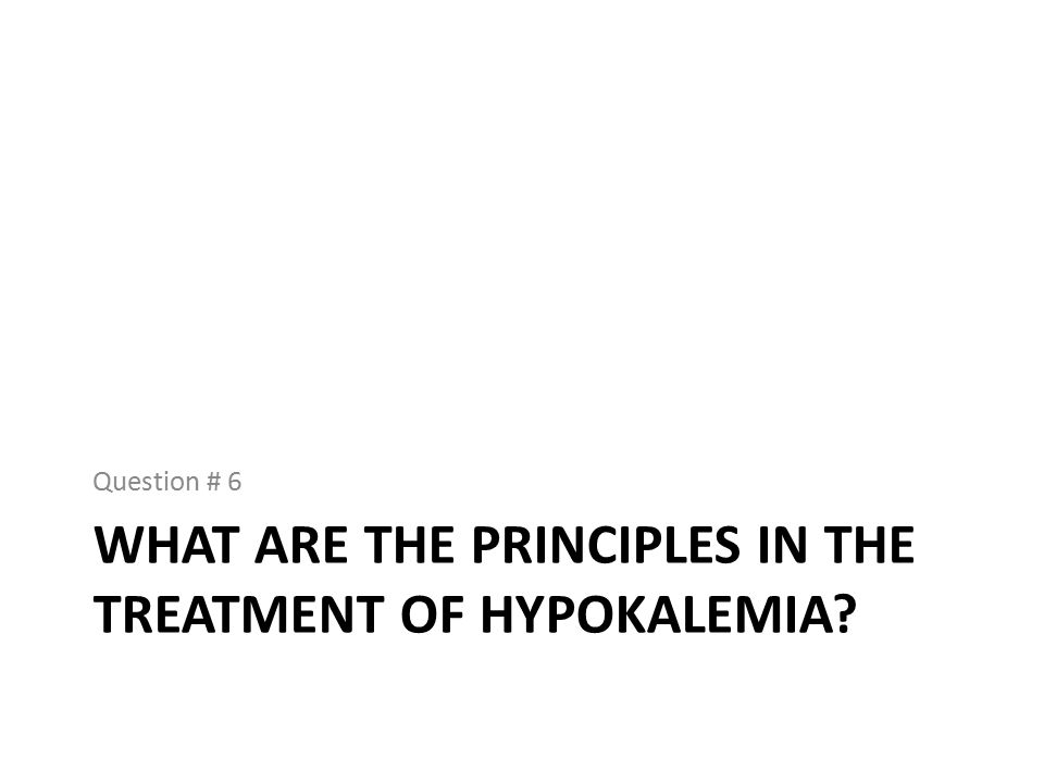 WHAT ARE THE PRINCIPLES IN THE TREATMENT OF HYPOKALEMIA Question # 6