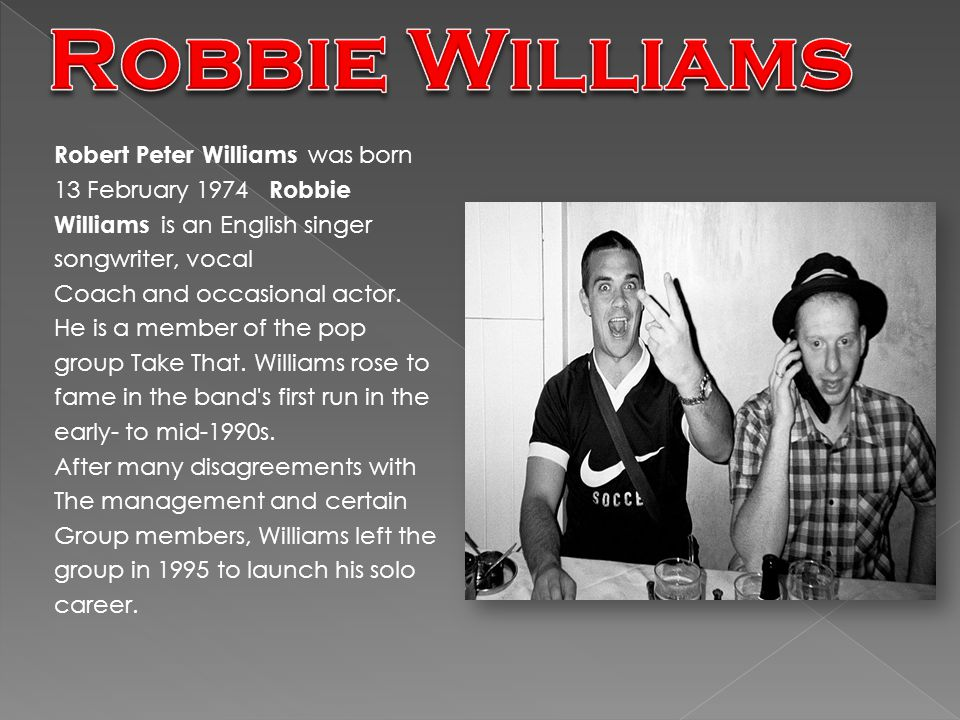 Robert Peter Williams w as born 13 February 1974 Robbie Williams i s an English singer songwriter, vocal Coach and occasional actor.