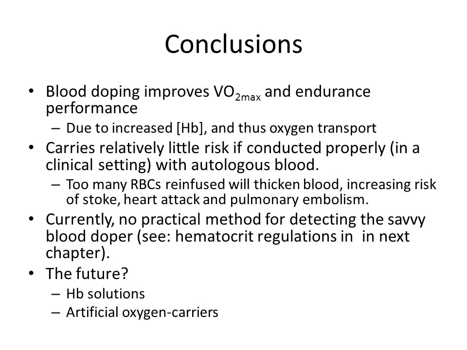 Conclusions Blood doping improves VO 2max and endurance performance – Due to increased [Hb], and thus oxygen transport Carries relatively little risk