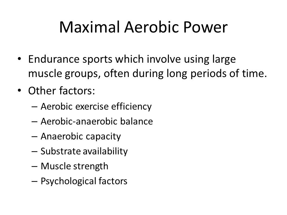 Maximal Aerobic Power Endurance sports which involve using large muscle groups, often during long periods of time. Other factors: – Aerobic exercise e