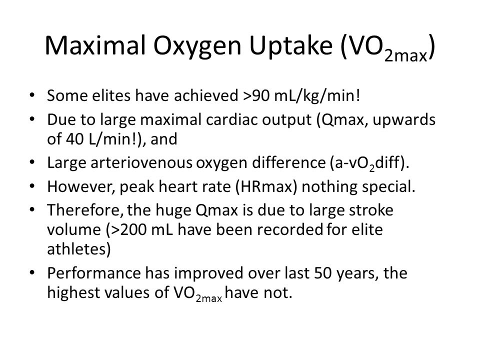 Maximal Oxygen Uptake (VO 2max ) Some elites have achieved >90 mL/kg/min! Due to large maximal cardiac output (Qmax, upwards of 40 L/min!), and Large