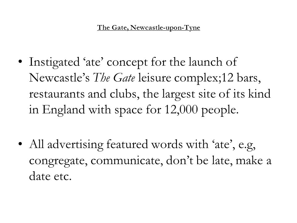 The Gate, Newcastle-upon-Tyne Instigated 'ate' concept for the launch of Newcastle's The Gate leisure complex;12 bars, restaurants and clubs, the larg