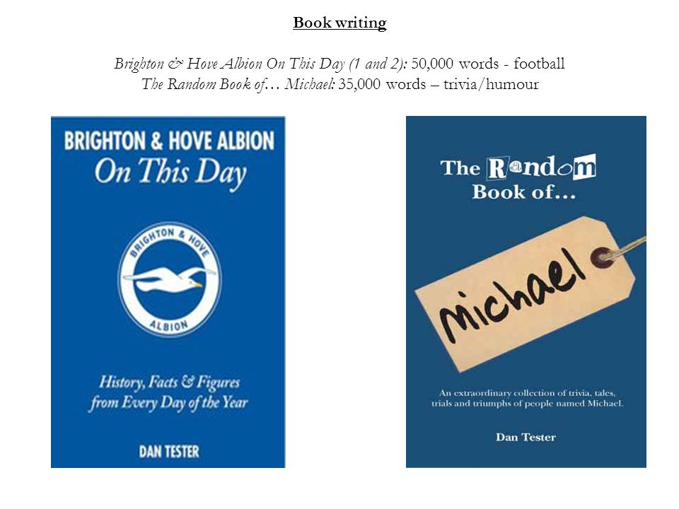 Book writing Brighton & Hove Albion On This Day (1 and 2): 50,000 words - football The Random Book of… Michael: 35,000 words – trivia/humour