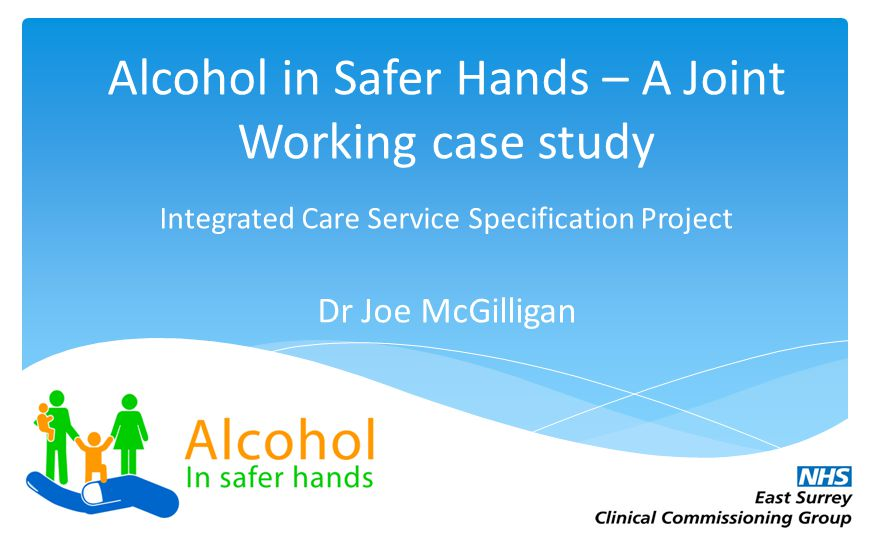 12.20 7,50 5.90 8,88 Alcohol in Safer Hands – A Joint Working case study Integrated Care Service Specification Project Dr Joe McGilligan