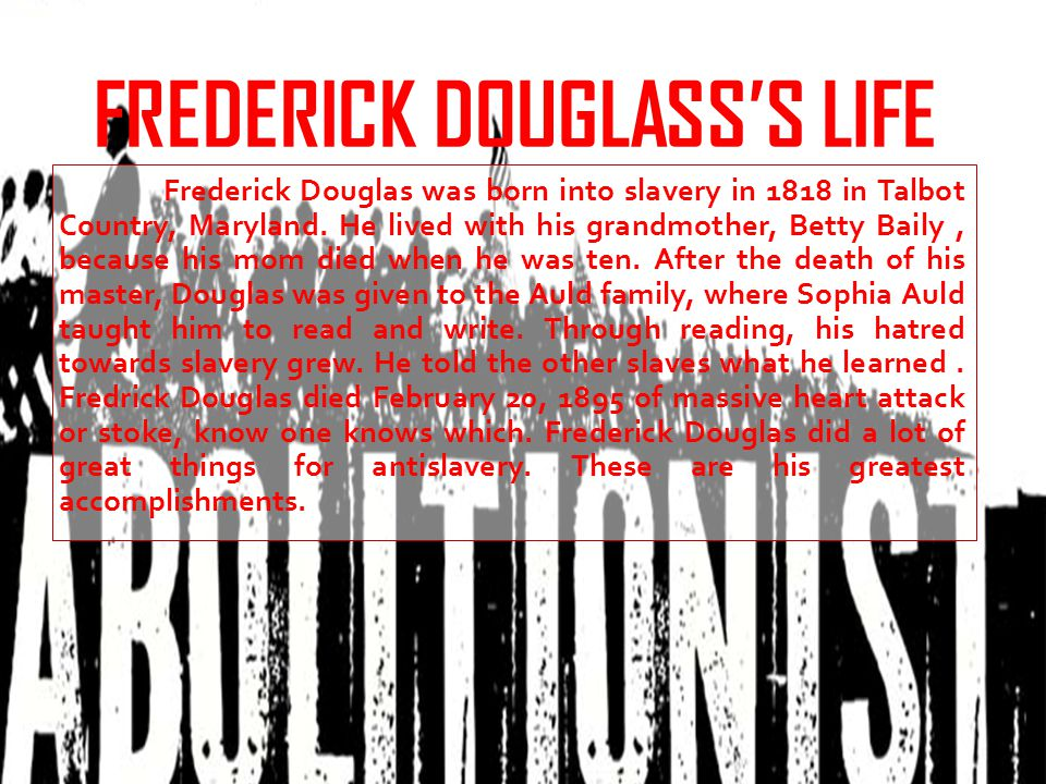 FREDERICK DOUGLASS'S LIFE Frederick Douglas was born into slavery in 1818 in Talbot Country, Maryland.