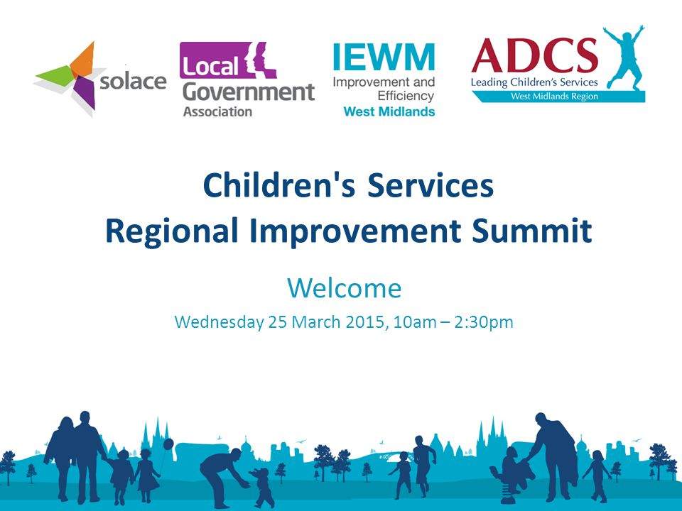 Welcome Wednesday 25 March 2015, 10am – 2:30pm Children s Services Regional Improvement Summit