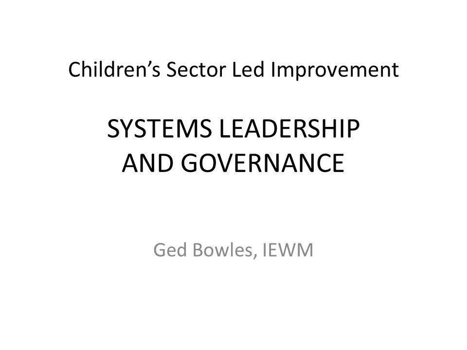 Children's Sector Led Improvement SYSTEMS LEADERSHIP AND GOVERNANCE Ged Bowles, IEWM