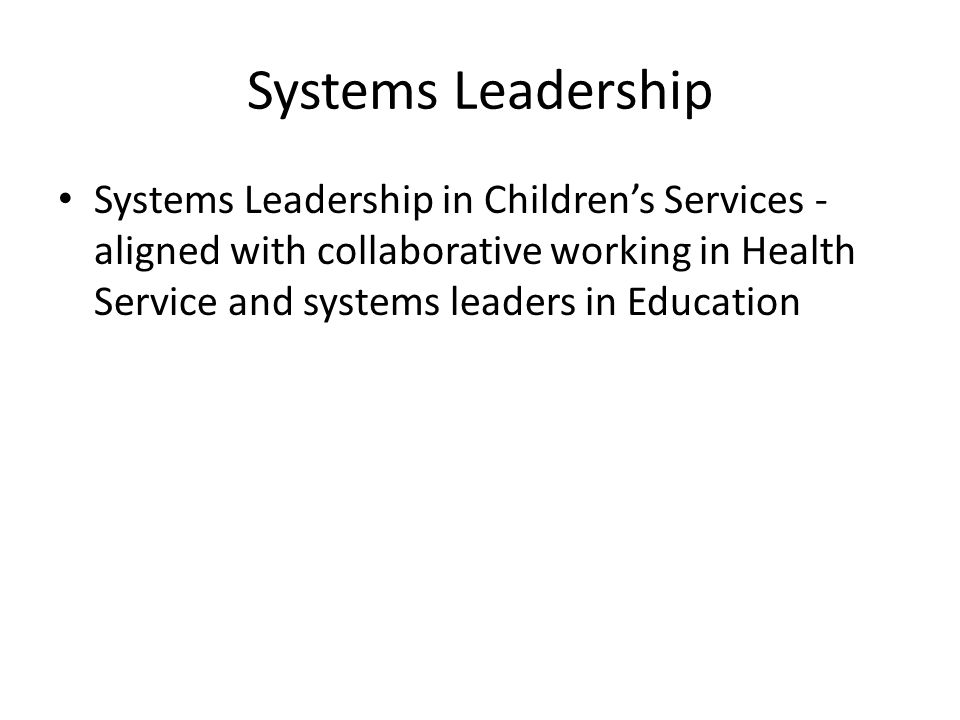 Systems Leadership Systems Leadership in Children's Services - aligned with collaborative working in Health Service and systems leaders in Education