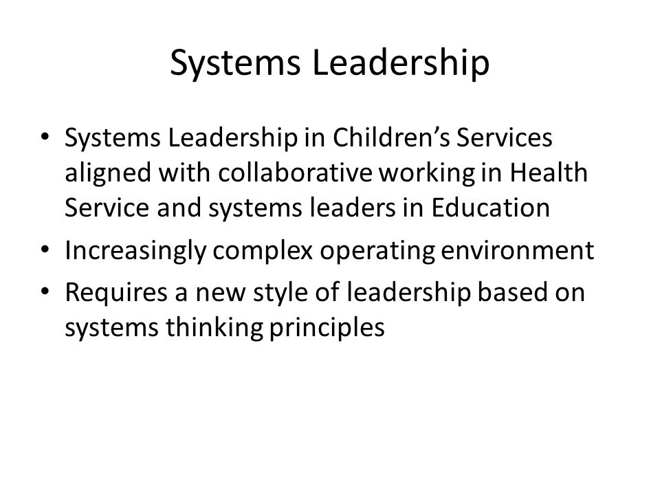 Systems Leadership Systems Leadership in Children's Services aligned with collaborative working in Health Service and systems leaders in Education Increasingly complex operating environment Requires a new style of leadership based on systems thinking principles