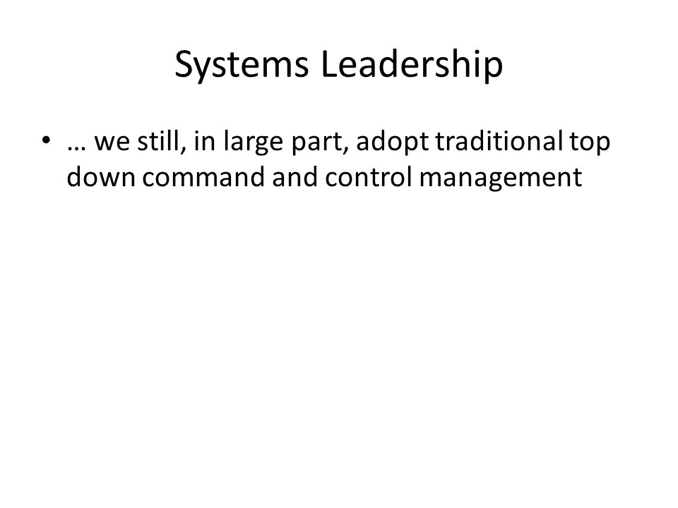 Systems Leadership … we still, in large part, adopt traditional top down command and control management