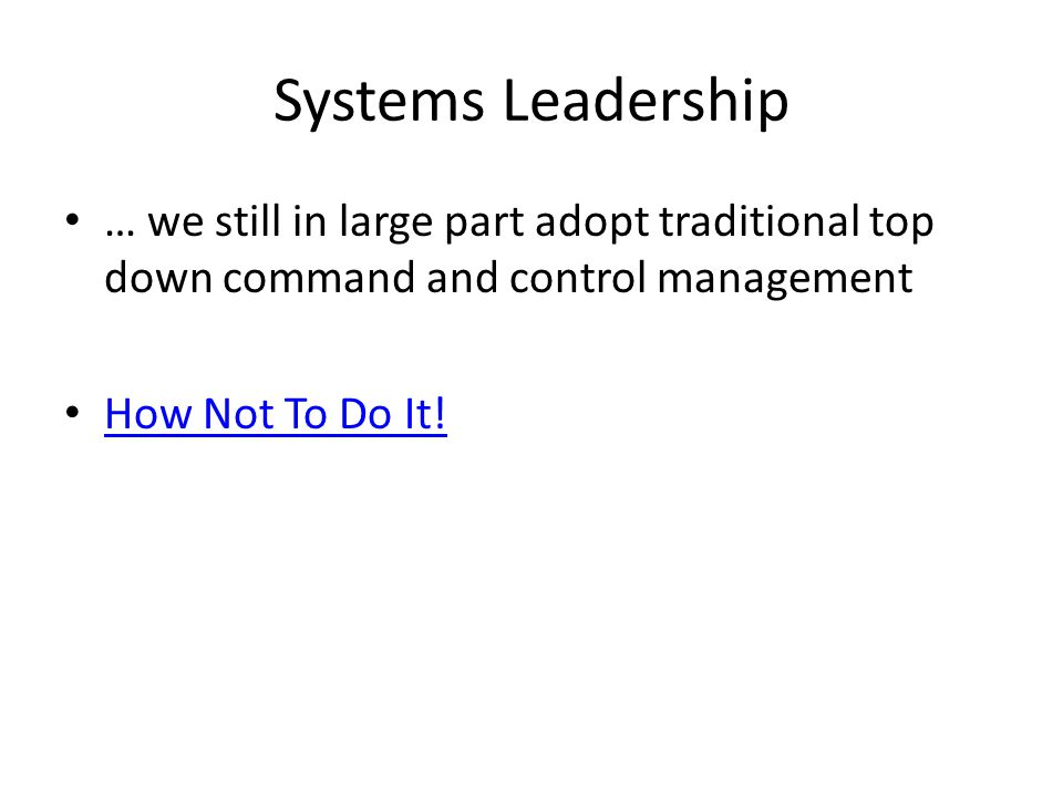 Systems Leadership … we still in large part adopt traditional top down command and control management How Not To Do It!