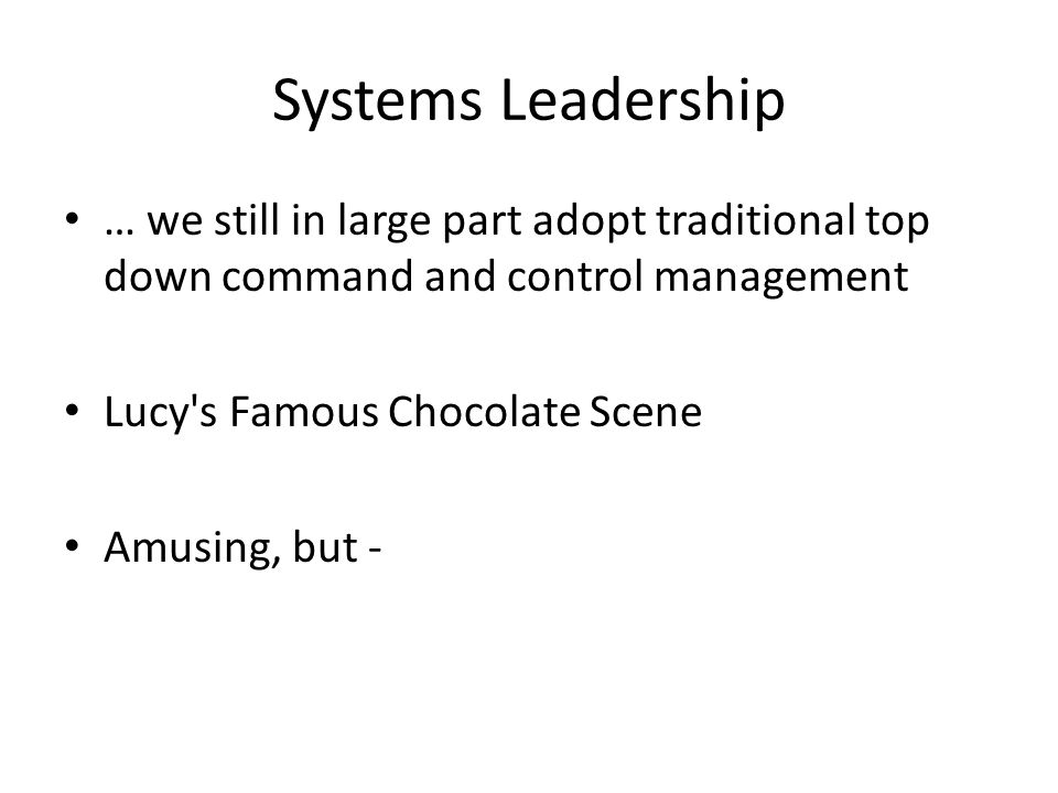 Systems Leadership … we still in large part adopt traditional top down command and control management Lucy s Famous Chocolate Scene Amusing, but -