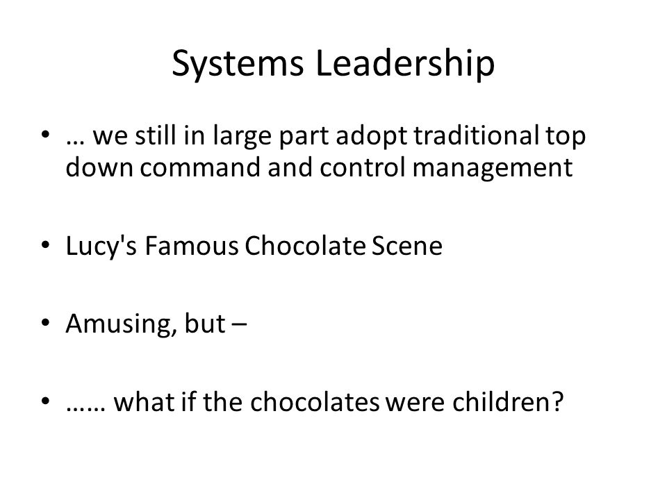 Systems Leadership … we still in large part adopt traditional top down command and control management Lucy s Famous Chocolate Scene Amusing, but – …… what if the chocolates were children