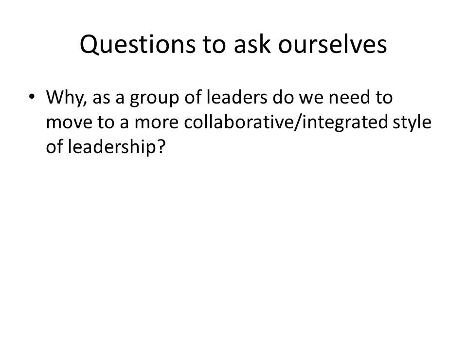 Questions to ask ourselves Why, as a group of leaders do we need to move to a more collaborative/integrated style of leadership