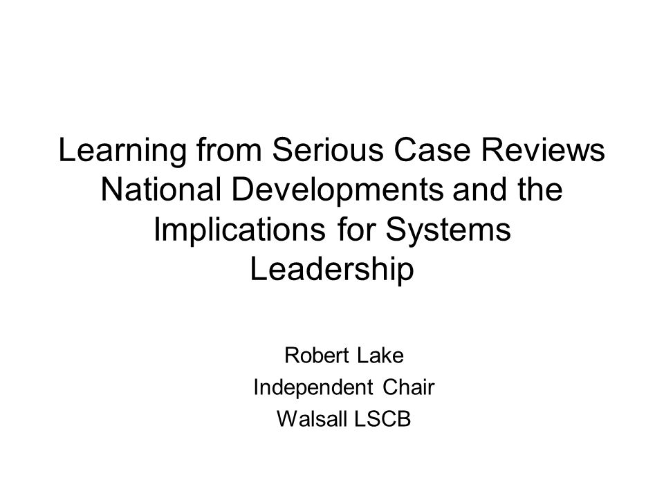 Learning from Serious Case Reviews National Developments and the Implications for Systems Leadership Robert Lake Independent Chair Walsall LSCB