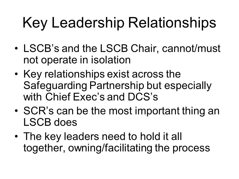Key Leadership Relationships LSCB's and the LSCB Chair, cannot/must not operate in isolation Key relationships exist across the Safeguarding Partnership but especially with Chief Exec's and DCS's SCR's can be the most important thing an LSCB does The key leaders need to hold it all together, owning/facilitating the process