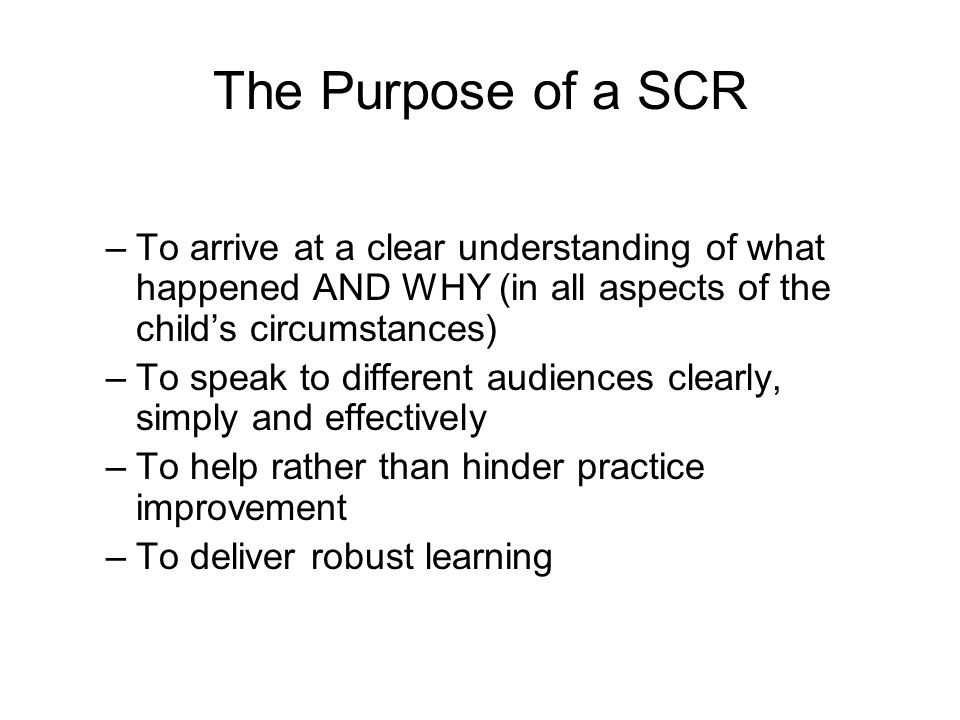 The Purpose of a SCR –To arrive at a clear understanding of what happened AND WHY (in all aspects of the child's circumstances) –To speak to different audiences clearly, simply and effectively –To help rather than hinder practice improvement –To deliver robust learning