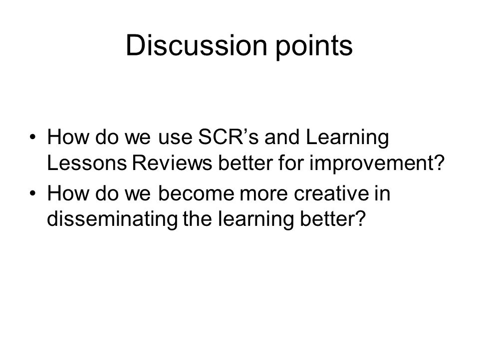 Discussion points How do we use SCR's and Learning Lessons Reviews better for improvement.