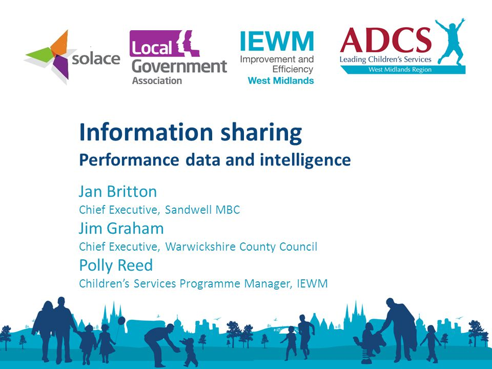 Jan Britton Chief Executive, Sandwell MBC Jim Graham Chief Executive, Warwickshire County Council Polly Reed Children's Services Programme Manager, IEWM Information sharing Performance data and intelligence