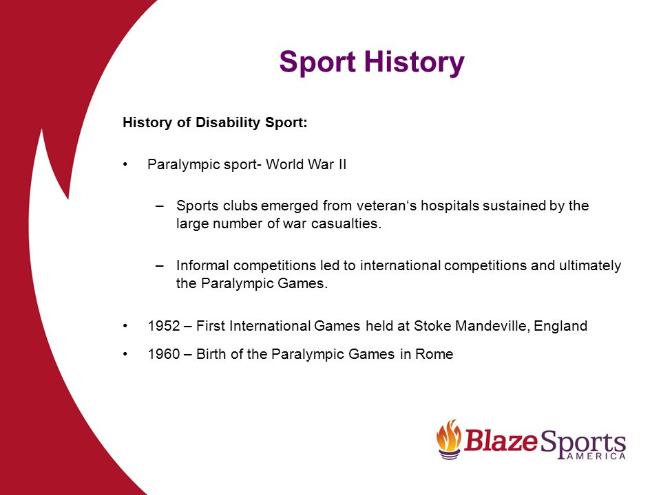 Sport History History of Disability Sport: Deaflympics – International Committee of Sports for the Deaf established in 1924 Special Olympics World Games - Special Olympics International established in 1968 Sport for people who are blind or visually impaired – dates back to late 1800's.