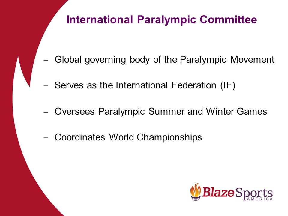 International Paralympic Committee Global Development – 170 National Paralympic Committees (NPC) – 5 Regional Organizations – 4 Disability Specific International Sports Federations (IOSD) – 25 Sports on the Paralympic Program