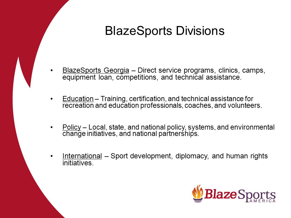 BlazeSports Resources: Phone & e-mail technical assistance –Communities –Athletes, parents, service providers, others Web-based Resources – www.blazesports.org Annual Conference Certified Disability Sport Specialist (CDSS) –Regional trainings Webinars