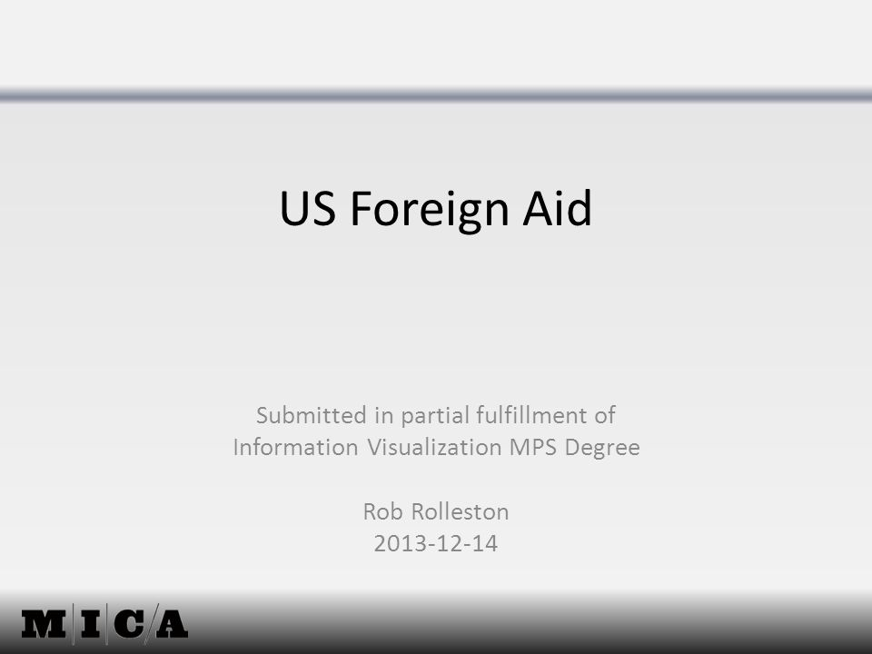 US Foreign Aid Submitted in partial fulfillment of Information Visualization MPS Degree Rob Rolleston 2013-12-14
