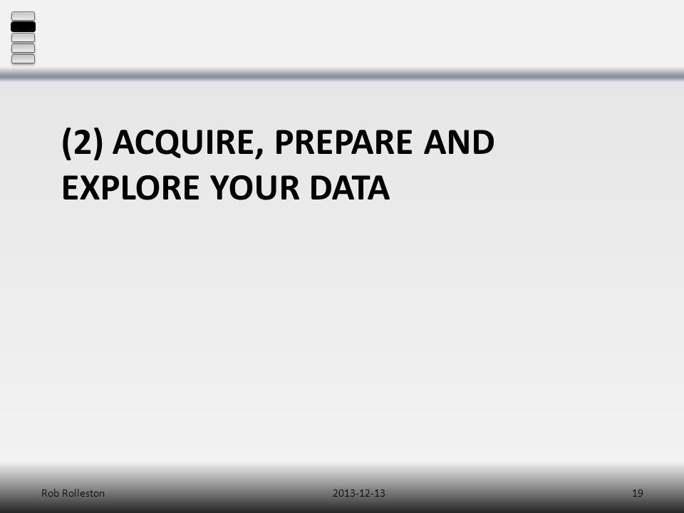 (2) ACQUIRE, PREPARE AND EXPLORE YOUR DATA 2013-12-13Rob Rolleston19