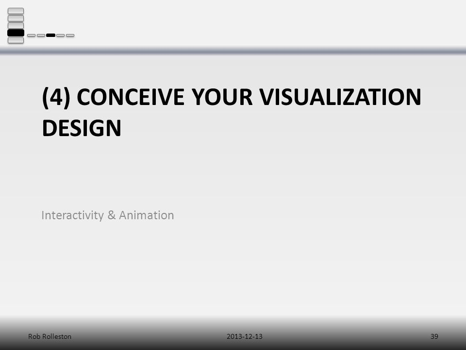 (4) CONCEIVE YOUR VISUALIZATION DESIGN Interactivity & Animation 2013-12-13Rob Rolleston39