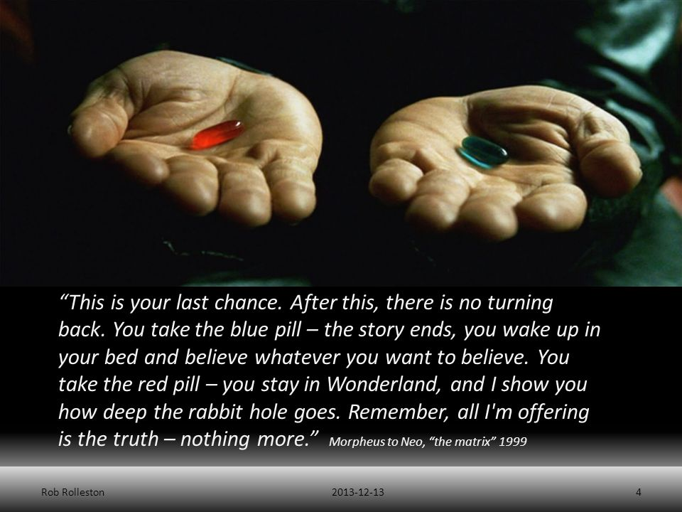"""Purpose 2013-12-13Rob Rolleston4 """"This is your last chance. After this, there is no turning back. You take the blue pill – the story ends, you wake up"""
