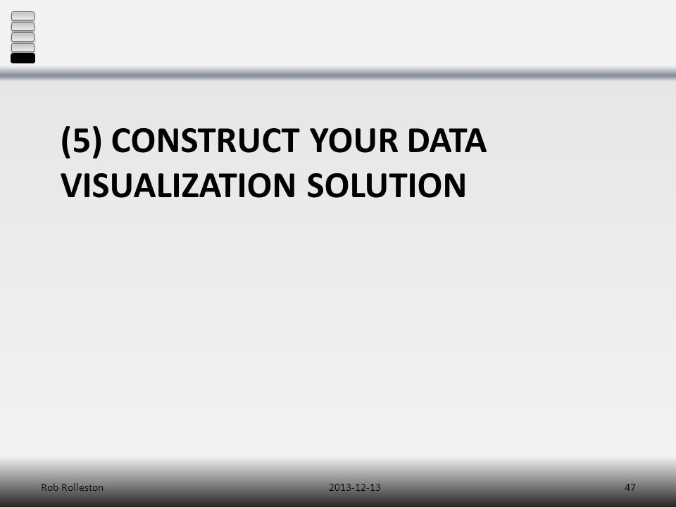 (5) CONSTRUCT YOUR DATA VISUALIZATION SOLUTION 2013-12-13Rob Rolleston47