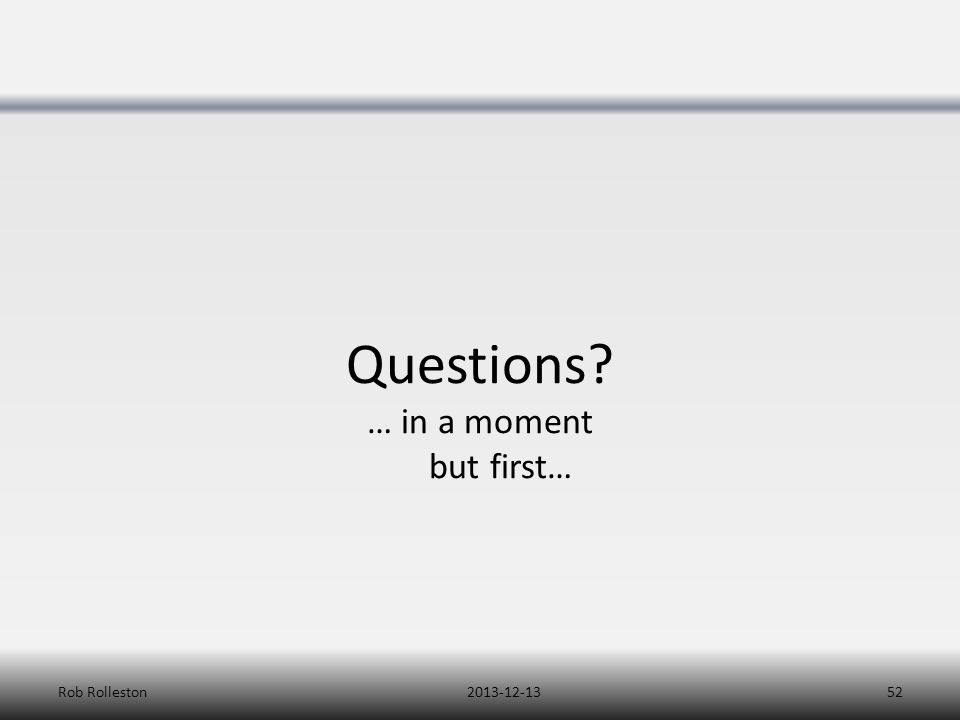 Questions? … in a moment but first… 2013-12-13Rob Rolleston52