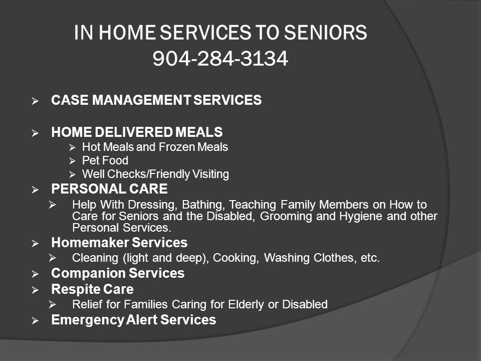 IN HOME SERVICES TO SENIORS 904-284-3134  CASE MANAGEMENT SERVICES  HOME DELIVERED MEALS  Hot Meals and Frozen Meals  Pet Food  Well Checks/Friendly Visiting  PERSONAL CARE  Help With Dressing, Bathing, Teaching Family Members on How to Care for Seniors and the Disabled, Grooming and Hygiene and other Personal Services.