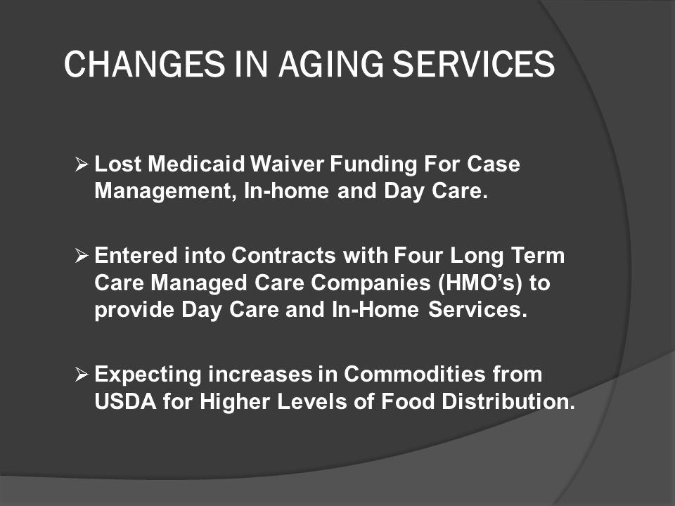 CHANGES IN AGING SERVICES  Lost Medicaid Waiver Funding For Case Management, In-home and Day Care.