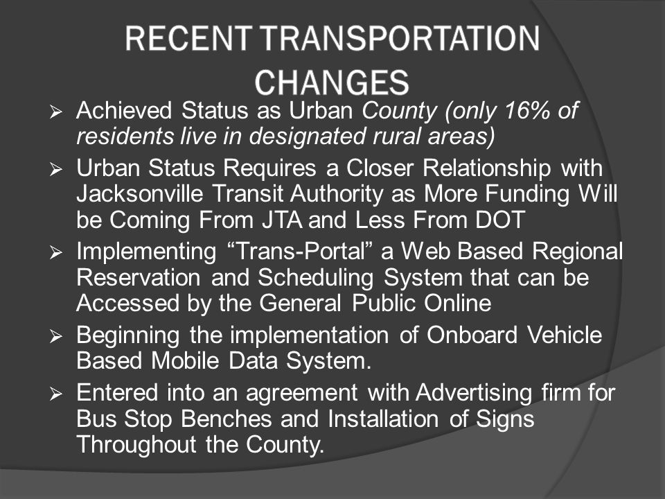  Achieved Status as Urban County (only 16% of residents live in designated rural areas)  Urban Status Requires a Closer Relationship with Jacksonville Transit Authority as More Funding Will be Coming From JTA and Less From DOT  Implementing Trans-Portal a Web Based Regional Reservation and Scheduling System that can be Accessed by the General Public Online  Beginning the implementation of Onboard Vehicle Based Mobile Data System.